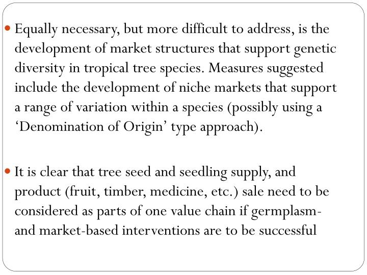 Equally necessary, but more difficult to address, is the development of market structures that support genetic diversity in tropical tree species. Measures suggested include the development of niche markets that support a range of variation within a species (possibly using a 'Denomination of Origin' type approach).
