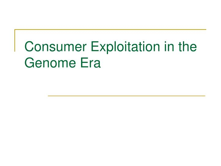 Consumer Exploitation in the Genome Era