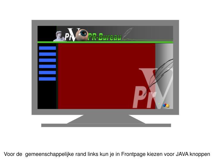 Voor de  gemeenschappelijke rand links kun je in Frontpage kiezen voor JAVA knoppen