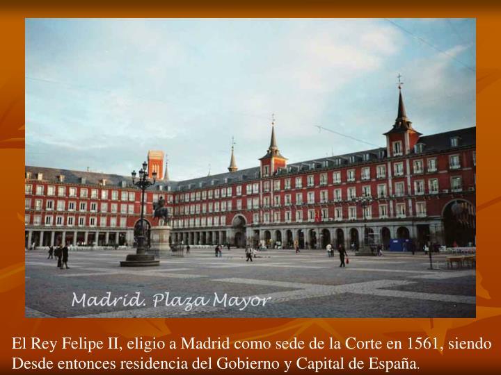 El Rey Felipe II, eligio a Madrid como sede de la Corte en 1561, siendo
