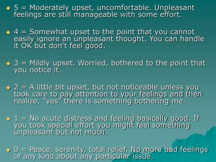 5 = Moderately upset, uncomfortable. Unpleasant feelings are still manageable with some effort.