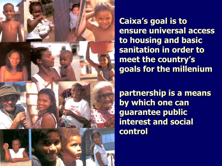 Caixa's goal is to ensure universal access to housing and basic sanitation in order to meet the country's goals for the millenium