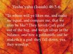 yesha yahu isaiah 46 5 6