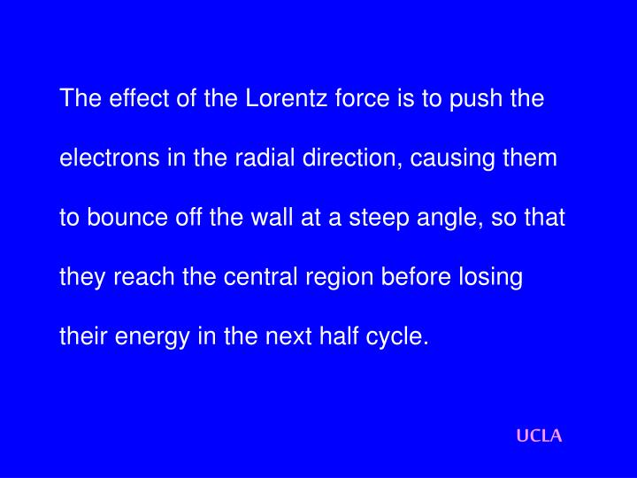 The effect of the Lorentz force is to push the electrons in the radial direction, causing them to bounce off the wall at a steep angle, so that they reach the central region before losing their energy in the next half cycle.