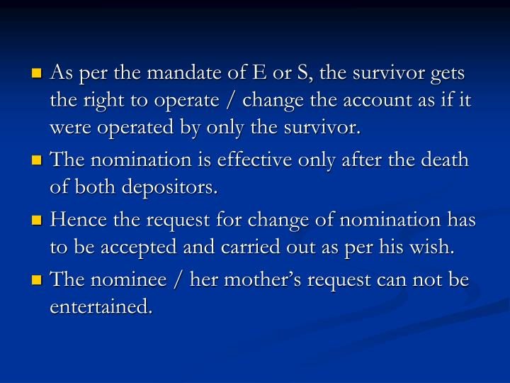 As per the mandate of E or S, the survivor gets the right to operate / change the account as if it were operated by only the survivor.