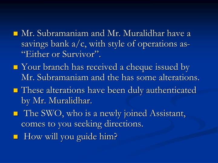 """Mr. Subramaniam and Mr. Muralidhar have a savings bank a/c, with style of operations as- """"Either or Survivor""""."""
