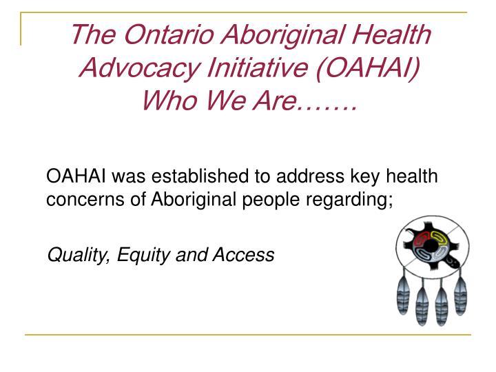 The ontario aboriginal health advocacy initiative oahai who we are