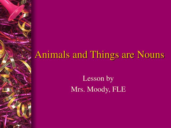 animals and things are nouns n.