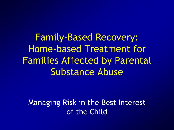 Family based recovery home based treatment for families affected by parental substance abuse