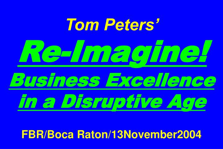 Tom peters re imagine business excellence in a disruptive age fbr boca raton 13november2004