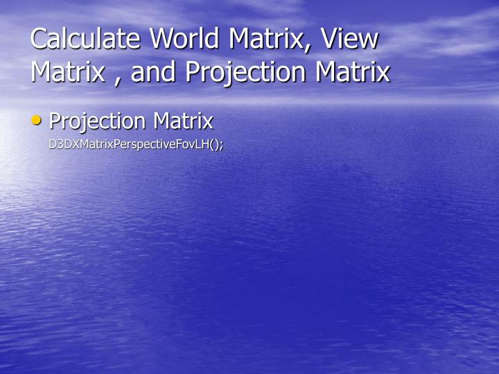 Calculate World Matrix, View Matrix , and Projection Matrix