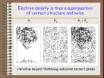electron density is then a superposition of correct structure and noise