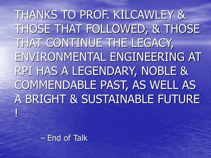 THANKS TO PROF. KILCAWLEY & THOSE THAT FOLLOWED, & THOSE THAT CONTINUE THE LEGACY, ENVIRONMENTAL ENGINEERING AT RPI HAS A LEGENDARY, NOBLE & COMMENDABLE PAST, AS WELL AS A BRIGHT & SUSTAINABLE FUTURE !