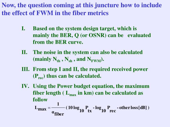 Now, the question coming at this juncture how to include the effect of FWM in the fiber metrics