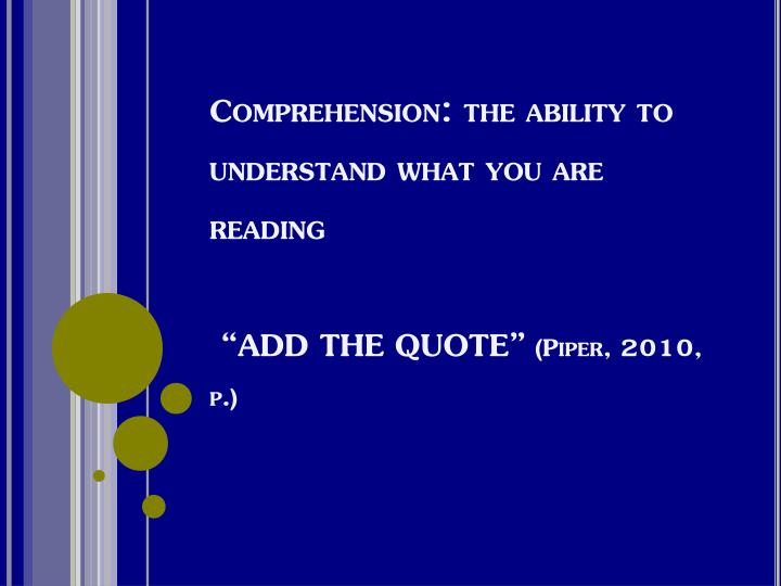 Comprehension the ability to understand what you are reading add the quote piper 2010 p