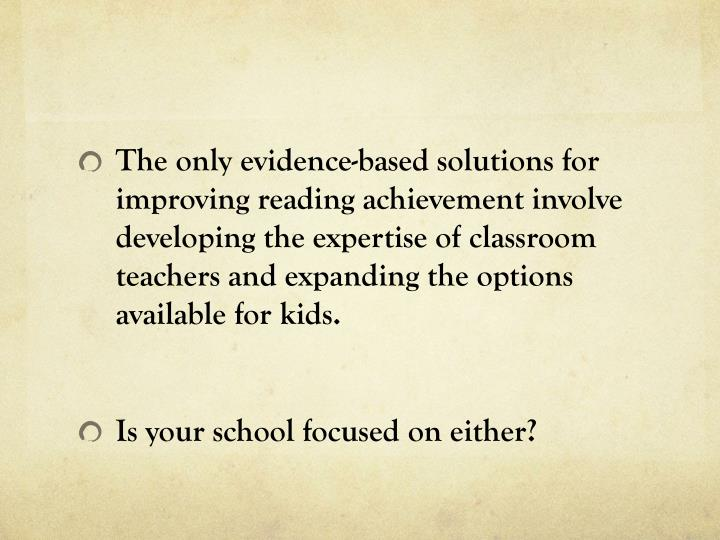 The only evidence-based solutions for improving reading achievement involve developing the expertise of classroom teachers and expanding the options available for kids.