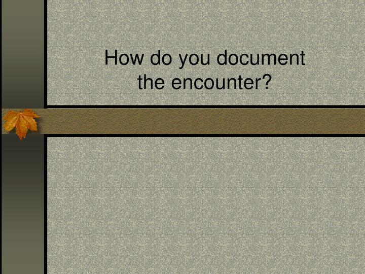 How do you document
