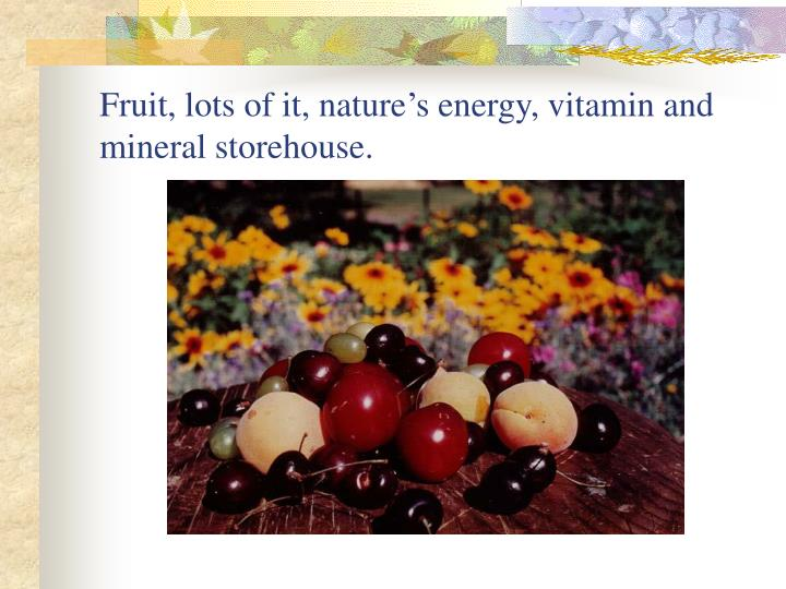 Fruit, lots of it, nature's energy, vitamin and mineral storehouse.