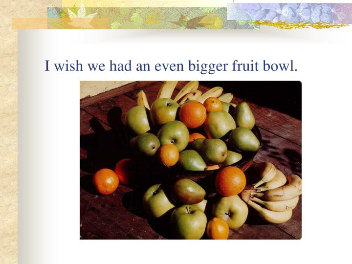 I wish we had an even bigger fruit bowl.