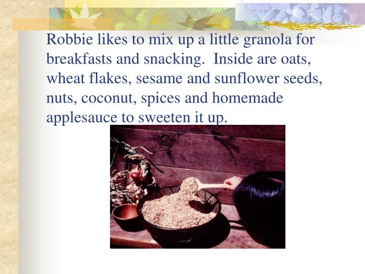 Robbie likes to mix up a little granola for breakfasts and snacking.  Inside are oats, wheat flakes, sesame and sunflower seeds, nuts, coconut, spices and homemade applesauce to sweeten it up.