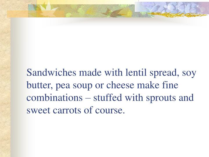 Sandwiches made with lentil spread, soy butter, pea soup or cheese make fine combinations – stuffed with sprouts and sweet carrots of course.