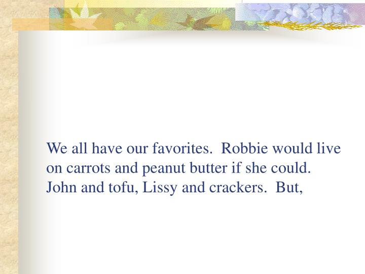 We all have our favorites.  Robbie would live on carrots and peanut butter if she could.  John and tofu, Lissy and crackers.  But,