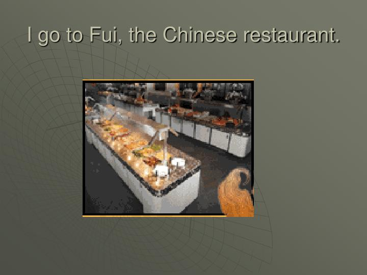 I go to fui the chinese restaurant