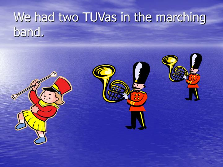 We had two TUVas in the marching band.