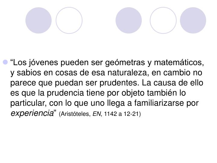 """""""Los jóvenes pueden ser geómetras y matemáticos, y sabios en cosas de esa naturaleza, en cambio no parece que puedan ser prudentes. La causa de ello es que la prudencia tiene por objeto también lo particular, con lo que uno llega a familiarizarse por"""