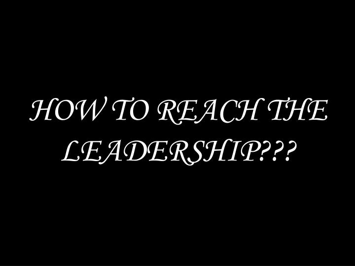 HOW TO REACH THE LEADERSHIP???
