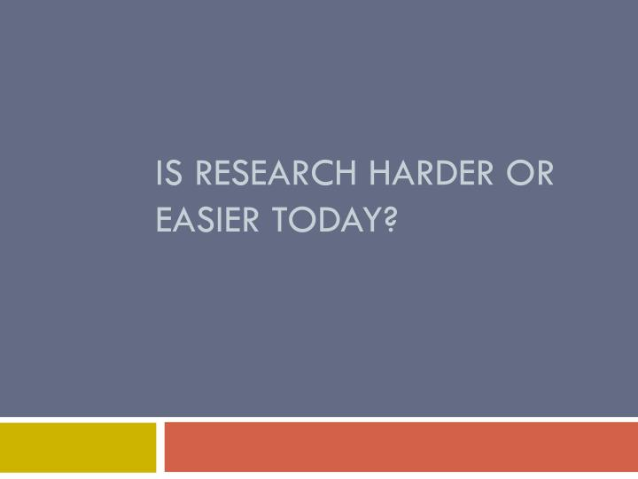 Is research harder or easier today