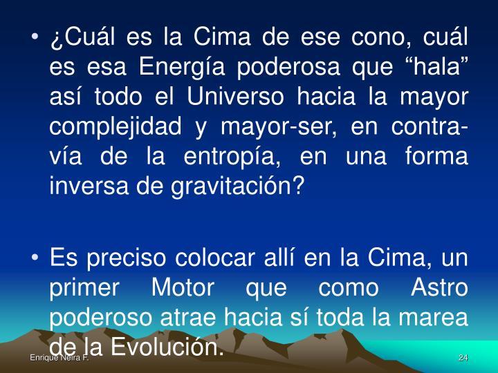 """¿Cuál es la Cima de ese cono, cuál es esa Energía poderosa que """"hala"""" así todo el Universo hacia la mayor complejidad y mayor-ser, en contra-vía de la entropía, en una forma inversa de gravitación?"""