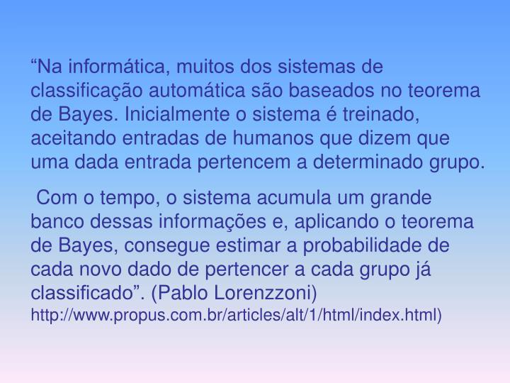 """""""Na informática, muitos dos sistemas de classificação automática são baseados no teorema de Bayes. Inicialmente o sistema é treinado, aceitando entradas de humanos que dizem que uma dada entrada pertencem a determinado grupo."""