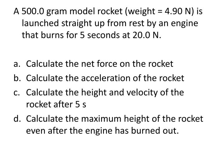 A 500.0 gram model rocket (weight = 4.90 N) is launched straight up from rest by an engine that burns for 5 seconds at 20.0 N.