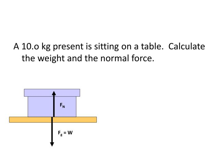 A 10.o kg present is sitting on a table.  Calculate the weight and the normal force.