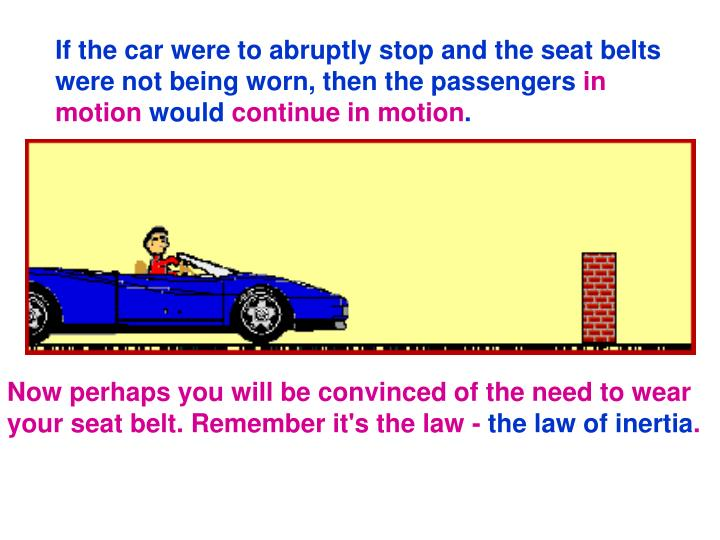 If the car were to abruptly stop and the seat belts were not being worn, then the passengers