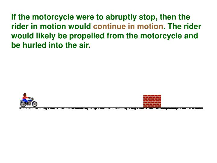 If the motorcycle were to abruptly stop, then the rider in motion would