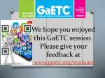 we hope you enjoyed this gaetc session please give your feedback at www gaetc org evaluate
