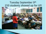 tuesday september 9 th 250 students showed up for uf
