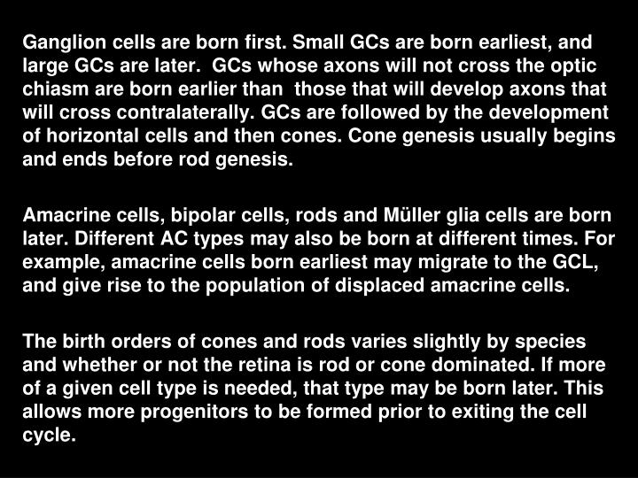 Ganglion cells are born first. Small GCs are born earliest, and  large GCs are later.  GCs whose axons will not cross the optic chiasm are born earlier than  those that will develop axons that will cross contralaterally. GCs are followed by the development of horizontal cells and then cones. Cone genesis usually begins and ends before rod genesis.