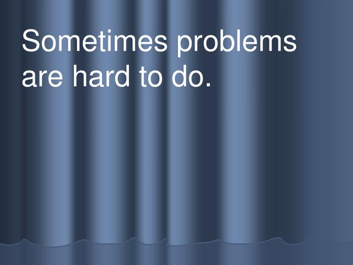 Sometimes problems are hard to do.