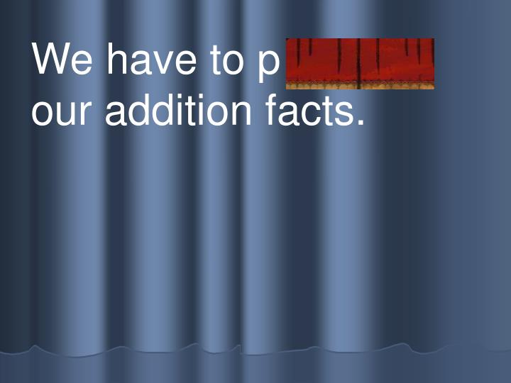 We have to p r actice our addition facts.