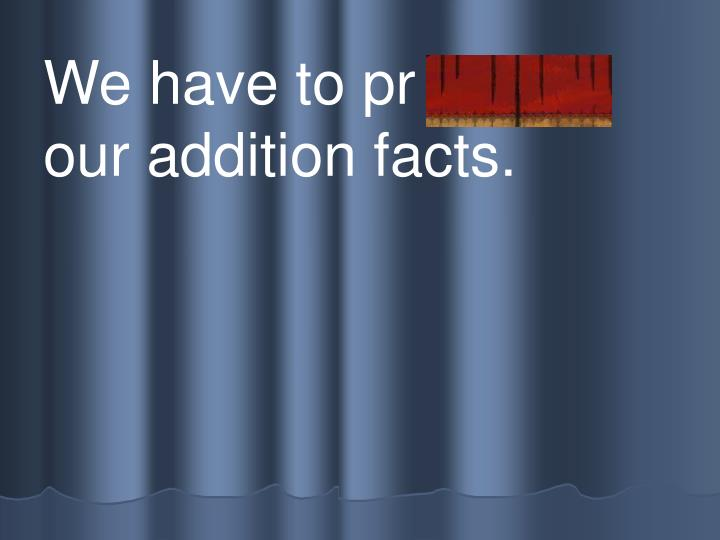 We have to pr actice our addition facts.