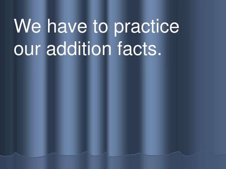 We have to practice  our addition facts.