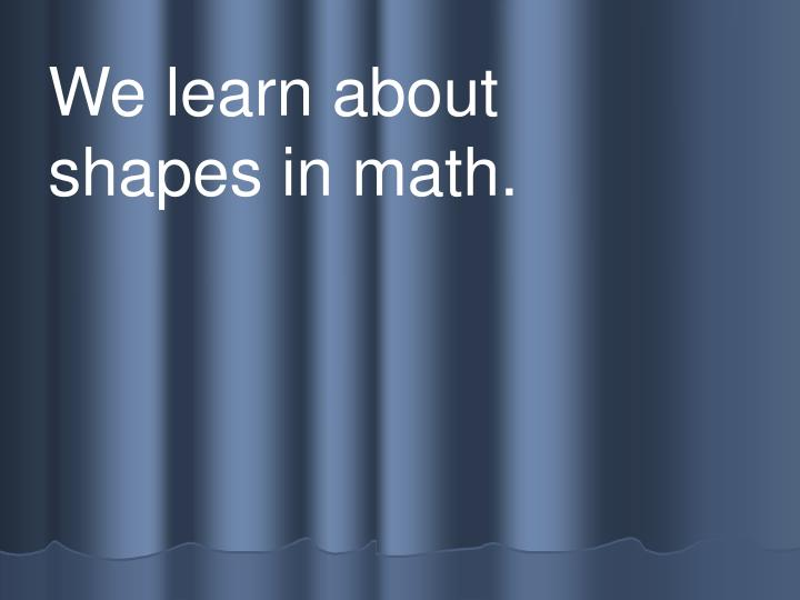 We learn about            shapes in math.