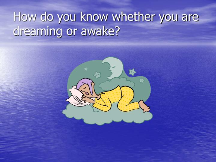 How do you know whether you are  dreaming or awake?