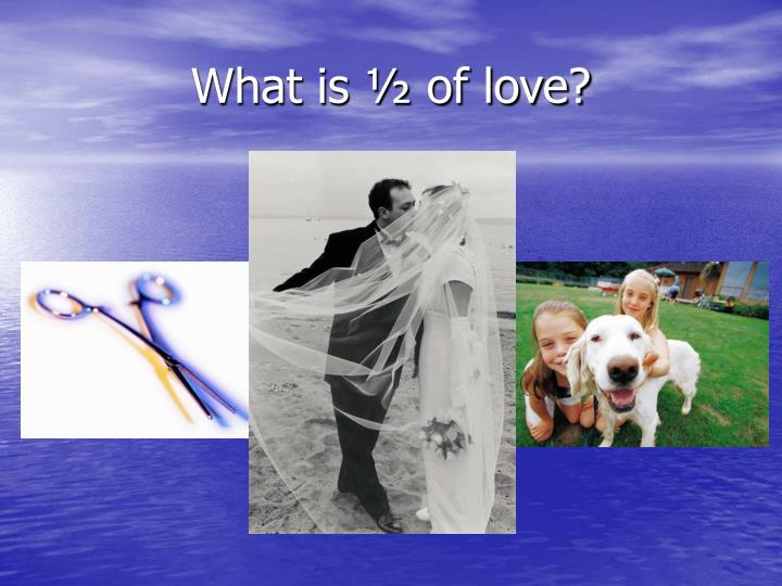 What is ½ of love?