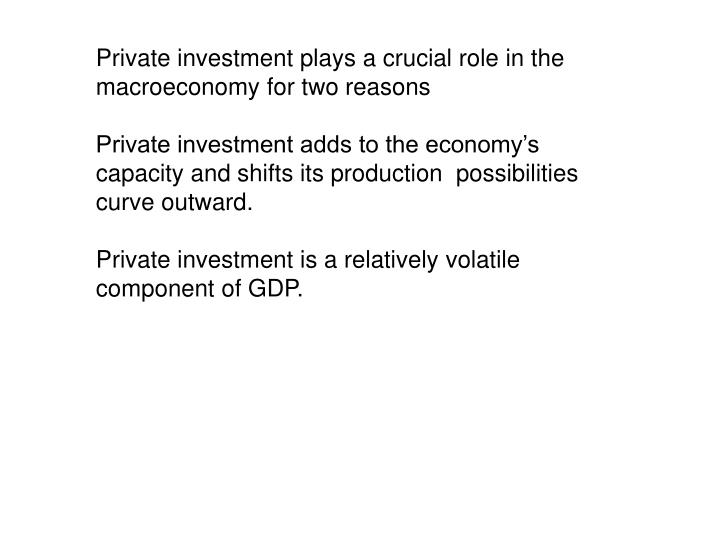 Private investment plays a crucial role in the macroeconomy for two reasons