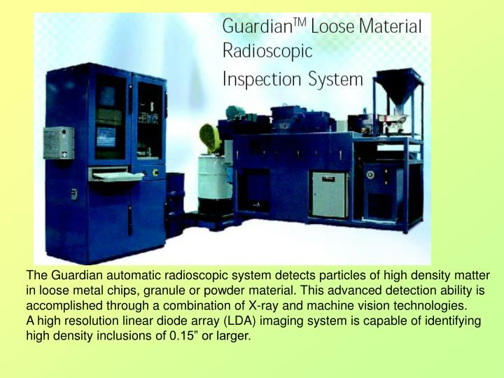 The Guardian automatic radioscopic system detects particles of high density matter in loose metal chips, granule or