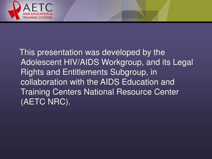 This presentation was developed by the Adolescent HIV/AIDS Workgroup, and its Legal Rights and En...